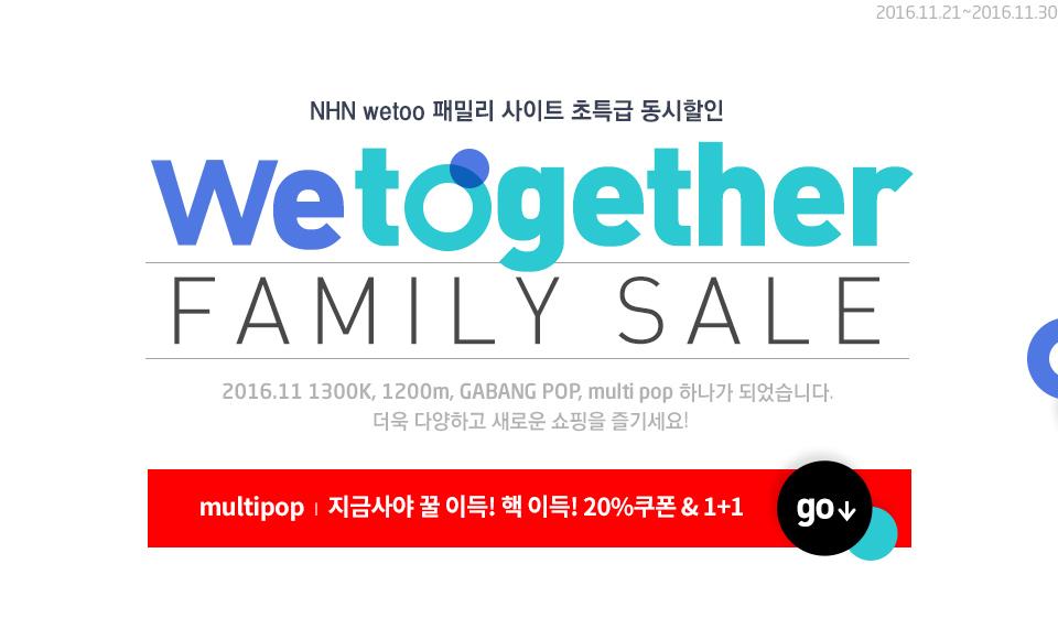 2016.11.21~2016.11.30 NHN wetoo 패밀리 사이트 초특급 동시할인 wetogether FAMILY SALE 2016.11 1300K, 1200m GABANG POP, multi pop 하나가 되었습니다. 더욱 다양하고 새로운 쇼핑을 즐기세요!